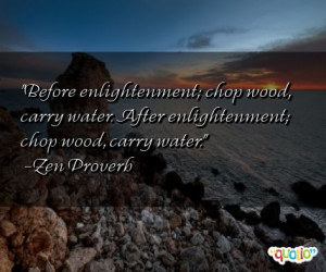 Before enlightenment; chop wood, carry water. After enlightenment ...
