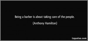 Being a barber is about taking care of the people. - Anthony Hamilton