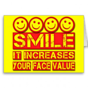 smile increases your face value A smile is the light in the window of your face that tells people  smile it increases your face value  most smiles are started by another smile.