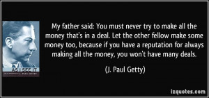 try to make all the money that's in a deal. Let the other fellow make ...