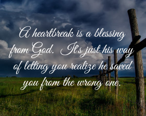 heartbreak is a blessing from God. Its just his way of letting you ...