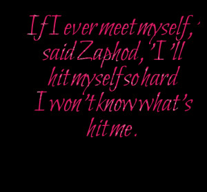 Quotes Picture: if i ever meet myself,' said zaphod, 'i'll hit myself ...