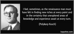 feel, sometimes, as the renaissance man must have felt in finding ...