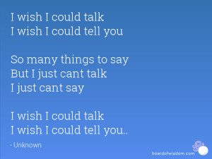 wish I could talk I wish I could tell you So many things to say But ...