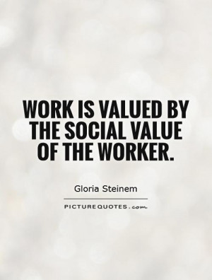 Work is valued by the social value of the worker. Picture Quote #1