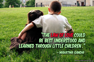 "... understood and learned through little children."" ~ Mahatma Gandhi"