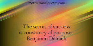 The secret of success is constancy of purpose. -Benjamin Disraeli