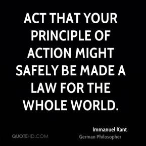... action might safely be made a law for the whole world. - Immanuel Kant