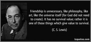 Friendship is unnecessary, like philosophy, like art, like the ...