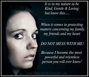 It is in my nature to be kind, gentle & loving, but know this...