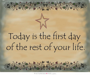 The First Day of the Rest of Your Life Quote Today Is