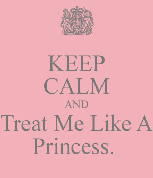 KEEP CALM AND Treat Me Like A Princess.