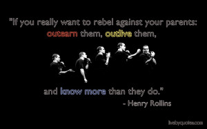 Henry Rollins Quote :If you really want to rebel against your parents