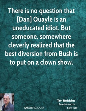 There is no question that [Dan] Quayle is an uneducated idiot. But ...