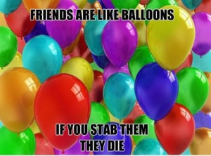 Friends (this is so random I just died laughing, and no I won't stab u ...