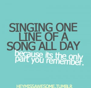 Singing one line of a song all day because its the only part you ...