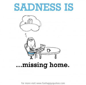 Sadness is, missing home.