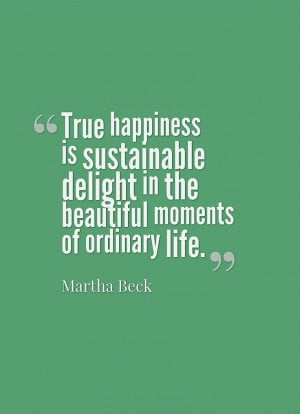 Martha Beck -- delight in the beautiful moments of ordinary life. True ...