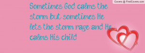 God calms the storm; but sometimes He lets the storm rage and He calms ...