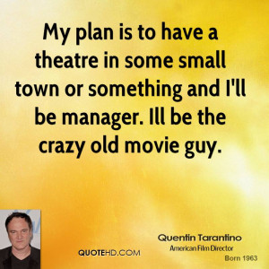 My plan is to have a theatre in some small town or something and I'll ...