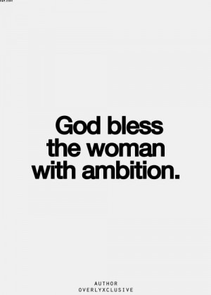 http://quotesjunk.com/god-bless-the-woman-with-ambition/