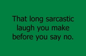 That long sarcastic laugh you make before you say no.