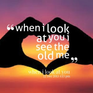 Quotes Picture: when i look at you i see the old me
