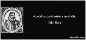 quote-a-good-husband-makes-a-good-wife-john-florio-63104.jpg