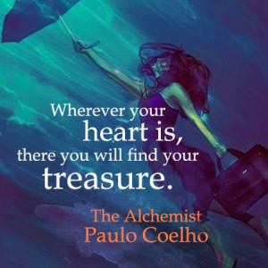 ... heart is you will find the treasure by Paulo Coelho from the Alchemist
