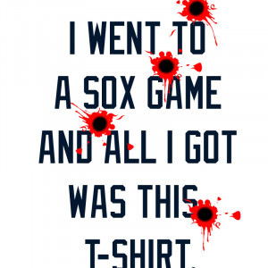 Went To A Sox Game And All I Got Was This T-Shirt – Bullet Hole ...