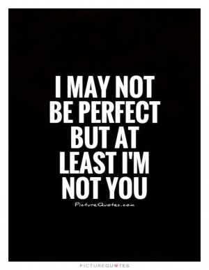 ... Quotes Insult Quotes Not Perfect Quotes I May Not Be Perfect Quotes