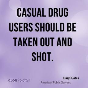 Daryl Gates - Casual drug users should be taken out and shot.
