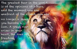 ... lion. A great roar arises in your heart, the roar of freedom. - Osho