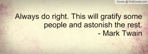 Always do right. This will gratify some people and astonish the rest ...