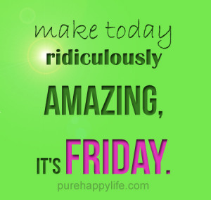 Positive Quote: Make today ridiculously amazing, it's FRIDAY