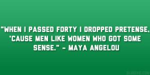 "... , 'cause men like women who got some sense."" – Maya Angelou"