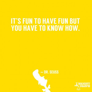 "It is fun to have fun but you have to know how."" ~ Dr. Seuss"