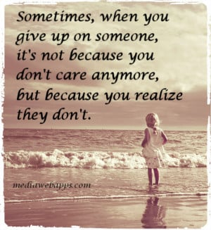 when you give up on someone, it's not because you don't care anymore ...