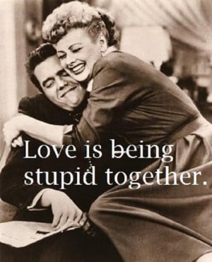 """Love is being stupid together."""""""
