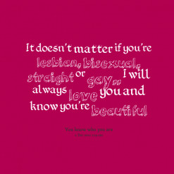 ... bisexual, *straight or *gay.. I will always *love you and know you\'re