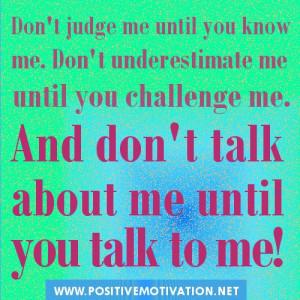 Don't judge me until you know me. Don't underestimate me until you ...