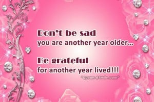 ... you are another year older… Be grateful for another year lived