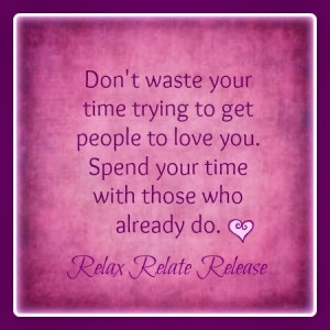 ... you. Spend your time with those who already do. relax relate release