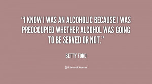 know I was an alcoholic because I was preoccupied whether alcohol ...