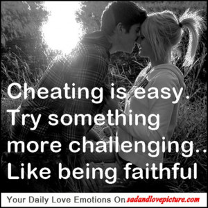 Cheating is easy. Try something more challenging.. Like being faithful