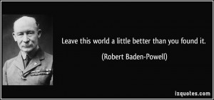 Leave this world a little better than you found it. - Robert Baden ...