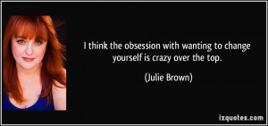 ... with wanting to change yourself is crazy over the top. - Julie Brown