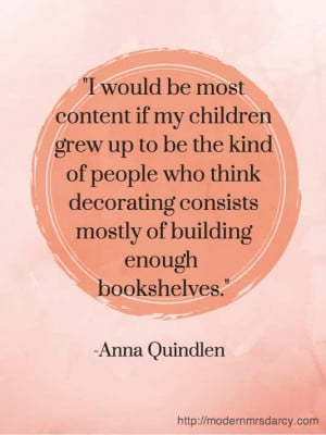 ... consists mostly of building enough bookshelves. – Anna Quindlen