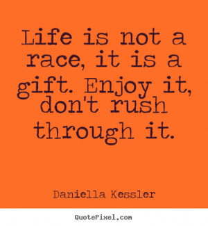 Quotes about life - Life is not a race, it is a gift. enjoy it, don't ...