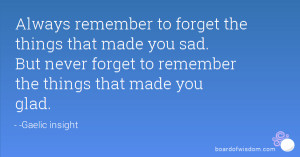 Always remember to forget the things that made you sad. But never ...